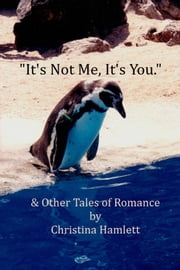 It's Not Me, It's You - & Other Tales of Romance ebook by Christina Hamlett
