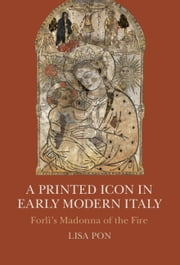 A Printed Icon in Early Modern Italy - Forlì's Madonna of the Fire ebook by Lisa Pon