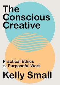 The Conscious Creative - Practical Ethics for Purposeful Work eBook by Kelly Small