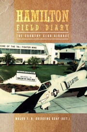 Hamilton Field Diary - The Country Club Airbase ebook by Major F. H. Oberding USAF (Ret.)