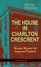 THE HOUSE IN CHARLTON CRESCRENT – Murder Mystery for Inspector Furnival (Thriller Classic) - From the Renowned Author of The Bungalow Mystery, The Blue Diamond and Who Killed Charmian Karslake? eBook by Annie Haynes