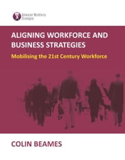 Aligning Workforce and Business Strategies - Mobilising the 21st Century Workforce ebook by Colin Beames