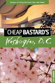 Cheap Bastard's™ Guide to Washington, D.C. - Secrets of Living the Good Life--For Free! ebook by Rob Grader