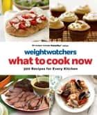 Weight Watchers What to Cook Now - 300 Recipes for Every Kitchen ebook by Weight Watchers