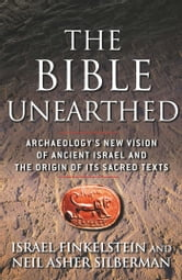 The Bible Unearthed - Archaeology's New Vision of Ancient Isreal and the Origin of Sacred Texts ebook by Israel Finkelstein,Neil Asher Silberman