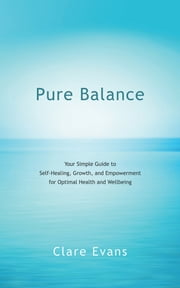 Pure Balance - Your Simple Guide to Self-Healing, Growth, and Empowerment for Optimal Health and Wellbeing ebook by Clare Evans