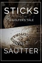 Sticks: A Golfer's Tale ebook by Walt Sautter