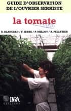 Guide d'observation de l'ouvrier serriste : la tomate ebook by Brigitte Pelletier, Dominique Blancard, Pierre Millot,...