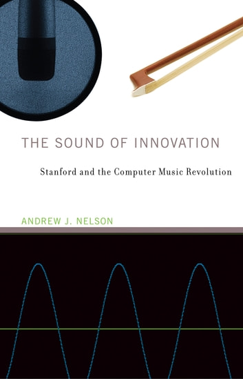 The Sound of Innovation - Stanford and the Computer Music Revolution ebook by Andrew J. Nelson