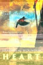 Healing the Wounded Heart: Removing Obstacles to Intimacy with God ebook by Thom Gardner