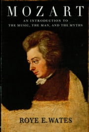 Mozart - An Introduction to the Music, the Man, and the Myths ebook by Roye E. Wates