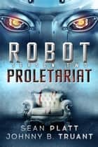Robot Proletariat: Season Two ebook by Sean Platt, Johnny B. Truant