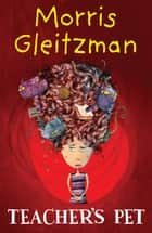 Teacher's Pet ebook by Morris Gleitzman