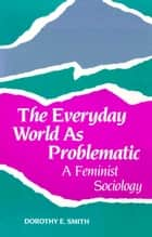 The Everyday World As Problematic ebook by Dorothy E. Smith