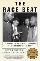 The Race Beat - The Press, the Civil Rights Struggle, and the Awakening of a Nation ebook by Gene Roberts, Hank Klibanoff