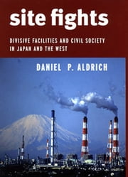 Site Fights - Divisive Facilities and Civil Society in Japan and the West ebook by Daniel P. Aldrich