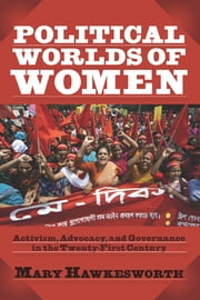 Political Worlds of Women - Activism, Advocacy, and Governance in the Twenty-First Century ebook by Mary Hawkesworth