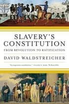 Slavery's Constitution - From Revolution to Ratification ebook by David Waldstreicher