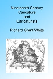 Nineteenth Century Caricature and Caricaturists, Illustrated ebook by Richard Grant White