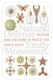 Natural Defense - Enlisting Bugs and Germs to Protect Our Food and Health ebook by Emily Monosson