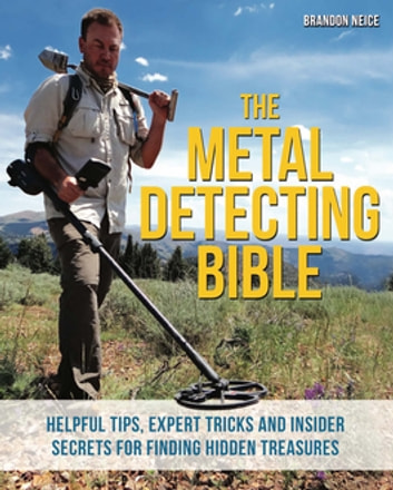The Metal Detecting Bible - Helpful Tips, Expert Tricks and Insider Secrets for Finding Hidden Treasures ebook by Brandon Neice