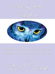 Wise Quotes of Wisdom - A lifetime collection of quotes, sayings, philosophies, viewpoints and thoughts ebook by R.A. Wise