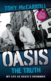 Oasis: The Truth: My Life as Oasis's Drummer ebook by McCarroll, Tony