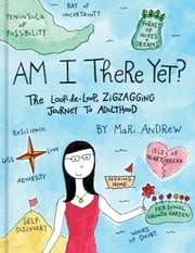 Am I There Yet? - The Loop-de-loop, Zigzagging Journey to Adulthood ebook by Mari Andrew