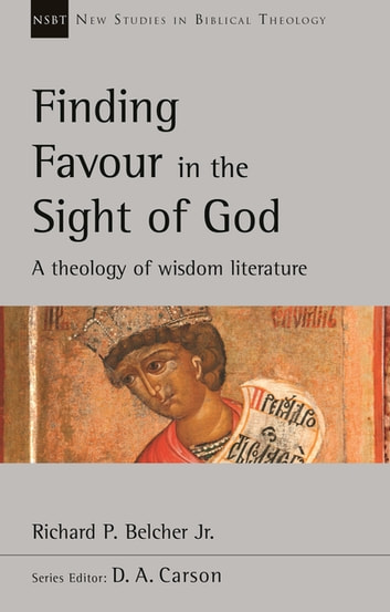 Finding Favour in the Sight of God - A Theology Of Wisdom Literature ebook by Richard P. Belcher