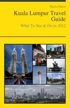 Kuala Lumpur, Malaysia Travel Guide - What To See & Do ebook by Maria Hurst