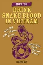 How to Drink Snake Blood in Vietnam - And 101 Other Things Every Interesting Man Should Know ebook by Gareth May