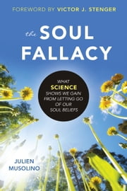 The Soul Fallacy - What Science Shows We Gain From Letting Go of Our Soul Beliefs ebook by Julien Musolino,Victor J. Stenger