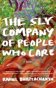 The Sly Company of People Who Care - A Novel ebook by Rahul Bhattacharya