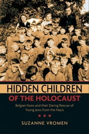 Hidden Children of the Holocaust:Belgian Nuns and their Daring Rescue of Young Jews from the Nazis ebook by Suzanne Vromen