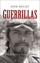 Guerrillas - War and Peace in Central America ebook by Dirk Kruijt