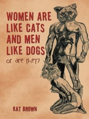 WOMEN ARE LIKE CATS AND MEN LIKE DOGS - or are they? ebook by Kat Brown