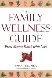 The Family Wellness Guide - From Mother Earth with Love ebook by Tara Fellner, Becky Ankeny