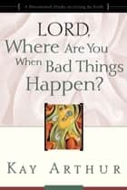 Lord, Where Are You When Bad Things Happen? - A Devotional Study on Living by Faith ebook by Kay Arthur