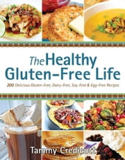 The Healthy Gluten-Free Life: 200 Delicious Gluten-Free, Dairy-Free, Soy-Free and Egg-Free Recipes! ebook by Tammy Credicott