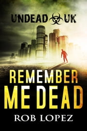 Remember Me Dead - UNDEAD UK, #1 ebook by Rob Lopez