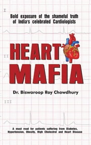 Heart Mafia - Bold Exposure of the Shameful Truth of India's Celebrated Cardiologists ebook by Dr. Biswaroop Roy Chowdhury