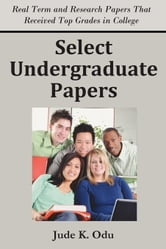 Select Undergraduate Papers: Real Term & Research Papers That Received Top Grades in College ebook by Odu, Jude K