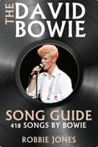 The David Bowie Song Guide - 418 Songs by Bowie ebook by Robbie Jones