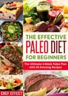 The Effective Paleo Diet for Beginners: The Ultimate 4-Week Paleo Plan with 50 Amazing Recipes ebook by Chef Effect