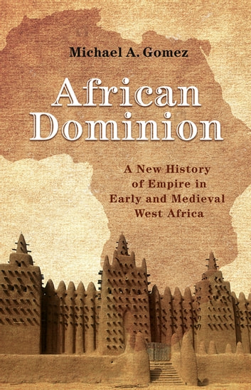 African Dominion - A New History of Empire in Early and Medieval West Africa ebook by Michael Gomez