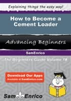 How to Become a Cement Loader - How to Become a Cement Loader ebook by Lashonda Homan