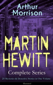 MARTIN HEWITT Complete Series: 25 Mysteries & Detective Stories in One Volume (Illustrated) - The Lenton Croft Robberies, The Quinton Jewel Affair, The Ivy Cottage Mystery, The Case of the Lost Foreigner, The Case of the Dead Skipper, The Affair of Samuel's Diamonds and many more ebook by Arthur Morrison,Sidney Paget