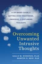 Overcoming Unwanted Intrusive Thoughts - A CBT-Based Guide to Getting Over Frightening, Obsessive, or Disturbing Thoughts ebook by Sally M. Winston, PsyD, Martin N. Seif,...