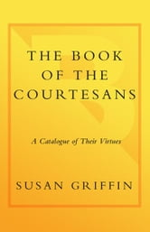 The Book of the Courtesans - A Catalogue of Their Virtues ebook by Susan Griffin
