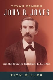 Texas Ranger John B. Jones and the Frontier Battalion, 1874-1881 ebook by Rick Miller